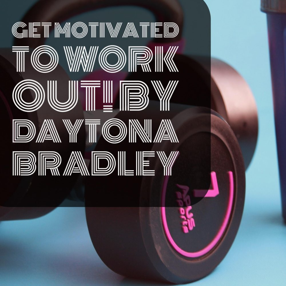 Get Motivated to Work Out! By Daytona Bradley